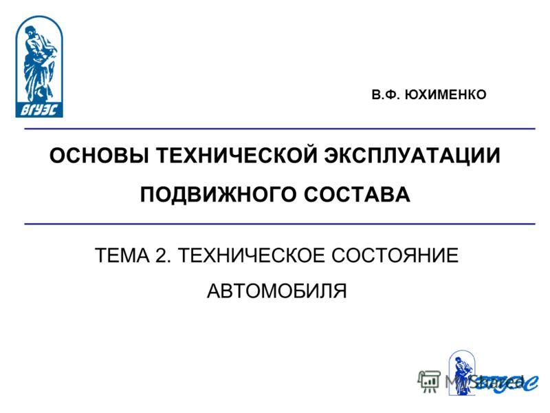 ОСНОВЫ ТЕХНИЧЕСКОЙ ЭКСПЛУАТАЦИИ ПОДВИЖНОГО СОСТАВА ТЕМА 2. ТЕХНИЧЕСКОЕ СОСТОЯНИЕ АВТОМОБИЛЯ В.Ф. ЮХИМЕНКО