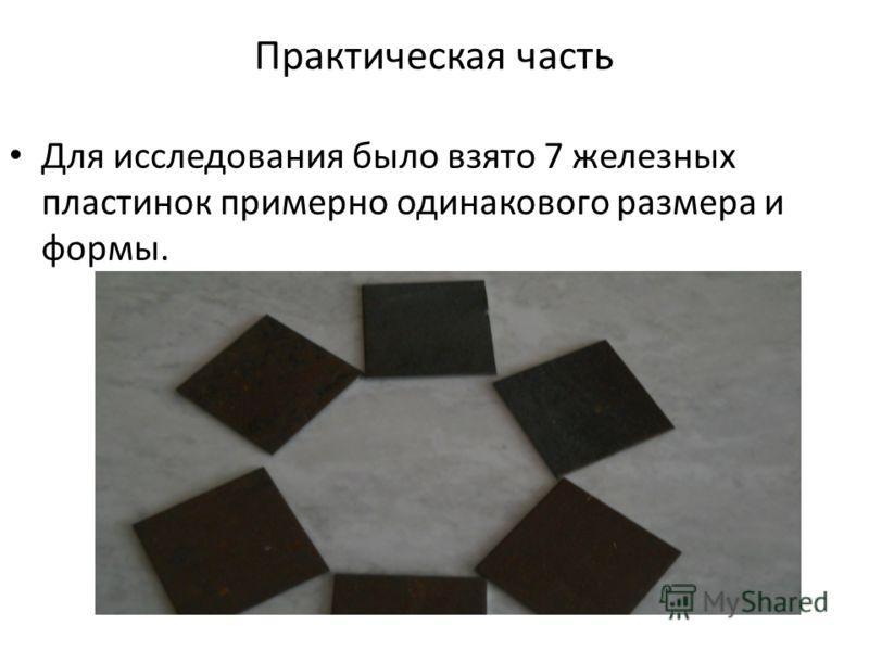 Практическая часть Для исследования было взято 7 железных пластинок примерно одинакового размера и формы.