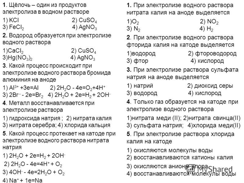 1. Щёлочь – один из продуктов электролиза в водном растворе 1) KCI 2) CuSO 4 3) FeCI 2 4) AgNO 3 2. Водород образуется при электролизе водного раствора 1)CaCI 2 2) CuSO 4 3)Hg(NO 3 ) 2 4) AgNO 3 3. Какой процесс происходит при электролизе водного рас