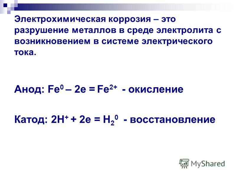 Электрохимическая коррозия – это разрушение металлов в среде электролита с возникновением в системе электрического тока. Анод: Fe 0 – 2e = Fe 2+ - окисление Катод: 2H + + 2e = H 2 0 - восстановление