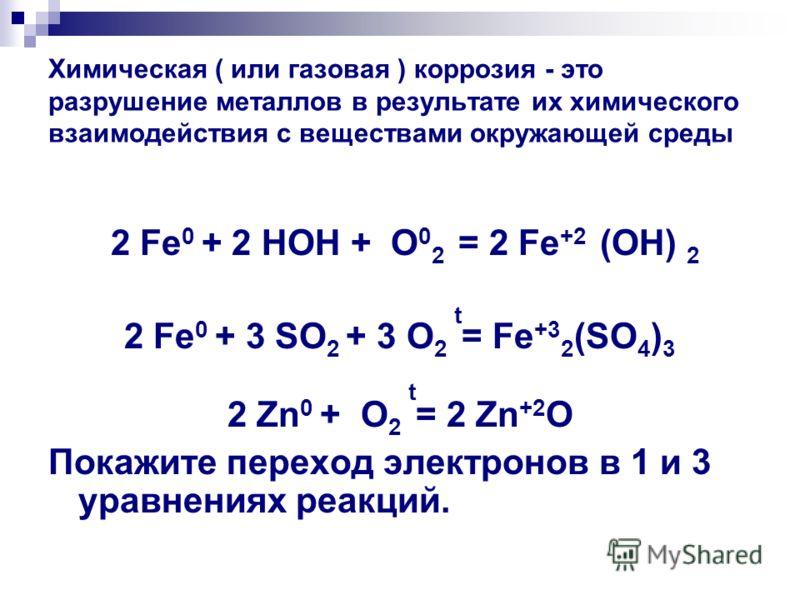 Химическая ( или газовая ) коррозия - это разрушение металлов в результате их химического взаимодействия с веществами окружающей среды 2 Fe 0 + 2 HOH + O 0 2 = 2 Fe +2 (OН) 2 2 Fe 0 + 3 SO 2 + 3 O 2 t = Fe +3 2 (SO 4 ) 3 2 Zn 0 + O 2 t = 2 Zn +2 O По