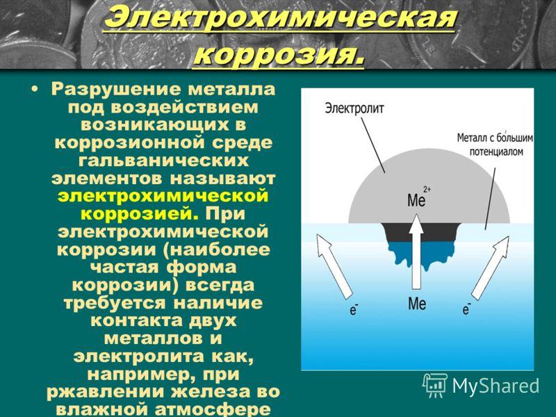 Электрохимическая коррозия. Разрушение металла под воздействием возникающих в коррозионной среде гальванических элементов называют электрохимической коррозией. При электрохимической коррозии (наиболее частая форма коррозии) всегда требуется наличие к