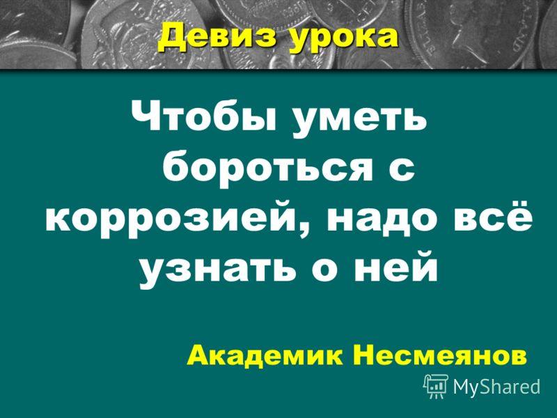 Девиз урока Чтобы уметь бороться с коррозией, надо всё узнать о ней Академик Несмеянов
