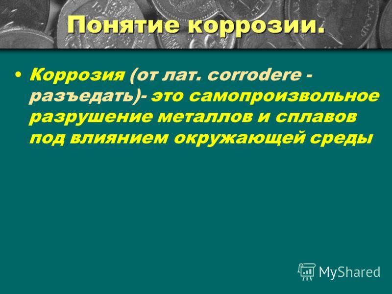 Понятие коррозии. Коррозия (от лат. corrodere - разъедать)- это самопроизвольное разрушение металлов и сплавов под влиянием окружающей среды