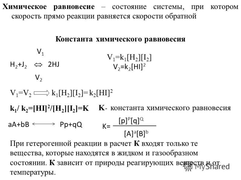 Химическое равновесие – состояние системы, при котором скорость прямо реакции равняется скорости обратной Константа химического равновесия V 1 H 2 +J 2 2HJ V 2 V 1 =k 1 [H 2 ][I 2 ] V 2 =k 2 [HI] 2 V 1 =V 2 k 1 [H 2 ][I 2 ]= k 2 [HI] 2 k 1 / k 2 =[HI