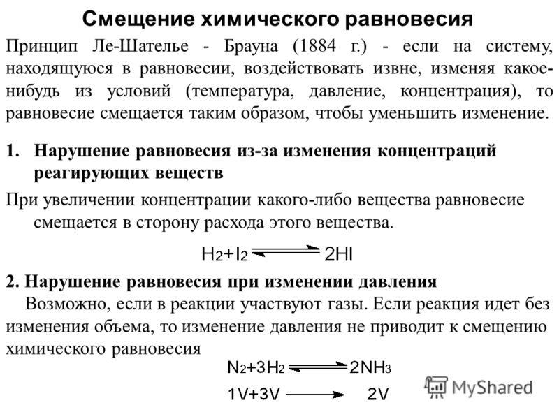 Смещение химического равновесия 1.Нарушение равновесия из-за изменения концентраций реагирующих веществ При увеличении концентрации какого-либо вещества равновесие смещается в сторону расхода этого вещества. Принцип Ле-Шателье - Брауна (1884 г.) - ес