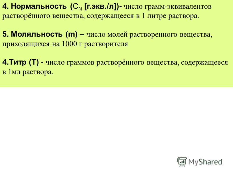4. Нормальность (C N [г.экв./л])- число грамм-эквивалентов растворённого вещества, содержащееся в 1 литре раствора. 5. Моляльность (m) – число молей растворенного вещества, приходящихся на 1000 г растворителя 4.Титр (Т) - число граммов растворённого