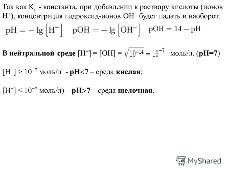 Так как K в - константа, при добавлении к раствору кислоты (ионов H + ), концентрация гидроксид-ионов OH будет падать и наоборот. В нейтральной среде [H + ] = [OH] = моль/л. (pH=7) [H + ] > 10 7 моль/л - pH 7 – среда кислая; [H + ] < 10 7 моль/л) – p