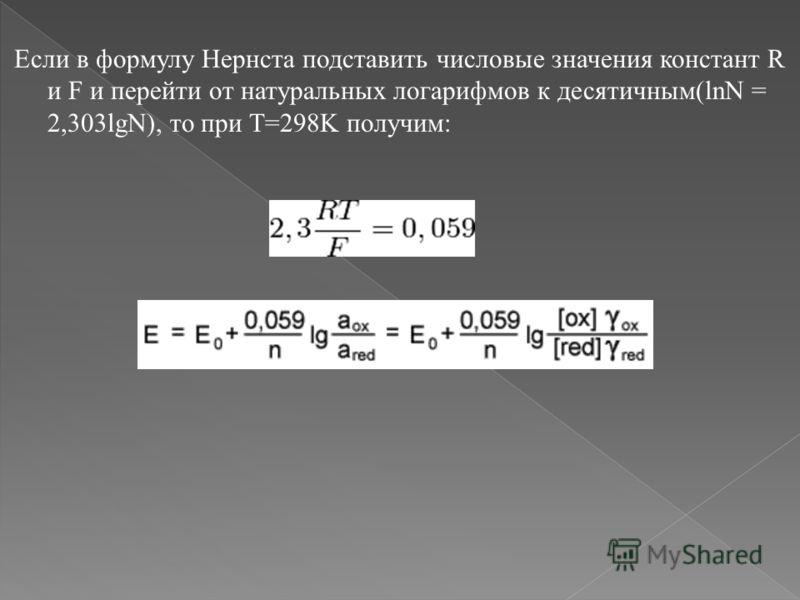 Если в формулу Нернста подставить числовые значения констант R и F и перейти от натуральных логарифмов к десятичным(lnN = 2,303lgN), то при T=298K получим: