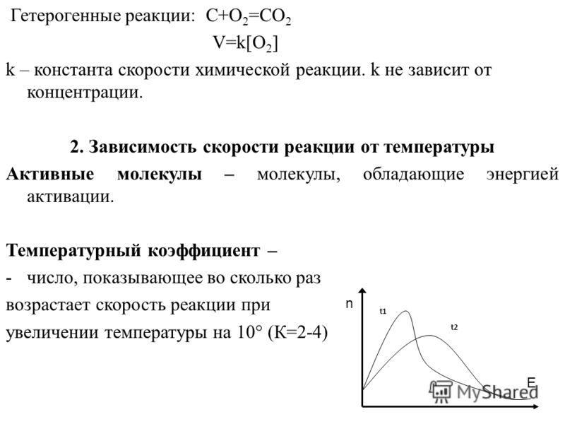 Гетерогенные реакции: C+O 2 =CO 2 V=k[O 2 ] k – константа скорости химической реакции. k не зависит от концентрации. 2. Зависимость скорости реакции от температуры Активные молекулы – молекулы, обладающие энергией активации. Температурный коэффициент