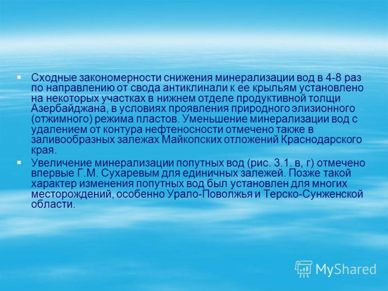 Сходные закономерности снижения минерализации вод в 4-8 раз по направлению от свода антиклинали к ее крыльям установлено на некоторых участках в нижнем отделе продуктивной толщи Азербайджана, в условиях проявления природного элизионного (отжимного) р