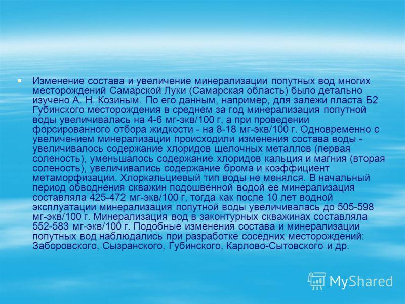 Изменение состава и увеличение минерализации попутных вод многих месторождений Самарской Луки (Самарская область) было детально изучено А. Н. Козиным. По его данным, например, для залежи пласта Б2 Губинского месторождения в среднем за год минерализац