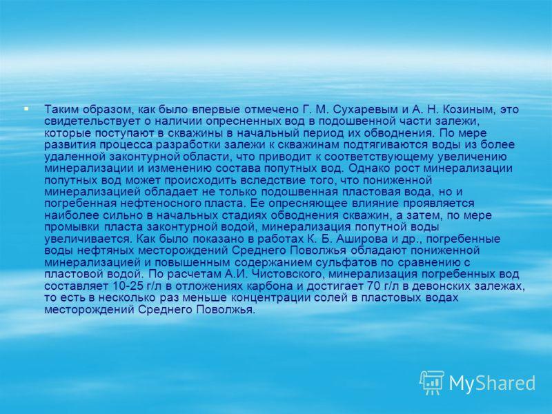 Таким образом, как было впервые отмечено Г. М. Сухаревым и А. Н. Козиным, это свидетельствует о наличии опресненных вод в подошвенной части залежи, которые поступают в скважины в начальный период их обводнения. По мере развития процесса разработки за
