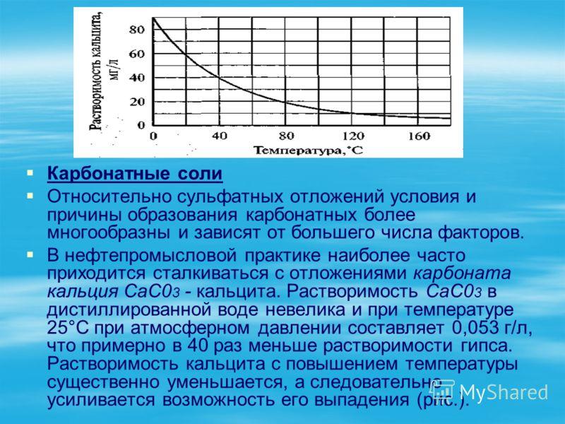 Карбонатные соли Относительно сульфатных отложений условия и причины образования карбонатных более многообразны и зависят от большего числа факторов. В нефтепромысловой практике наиболее часто приходится сталкиваться с отложениями карбоната кальция