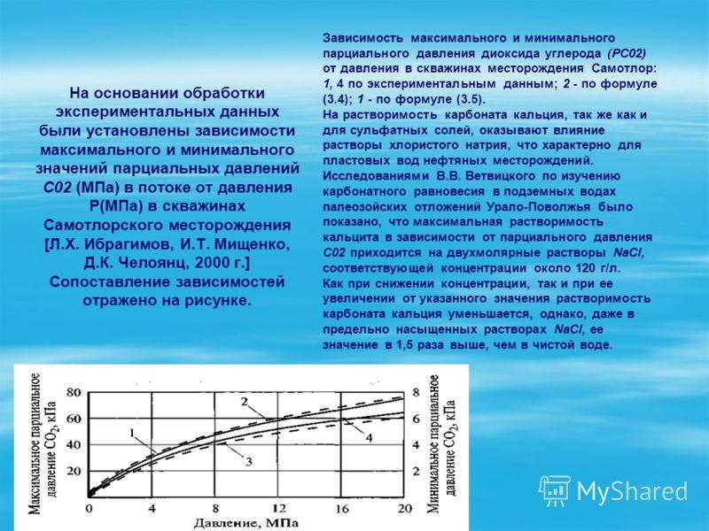 На основании обработки экспериментальных данных были установлены зависимости максимального и минимального значений парциальных давлений С02 (МПа) в потоке от давления Р(МПа) в скважинах Самотлорского месторождения [Л.Х. Ибрагимов, И.Т. Мищенко, Д.К.
