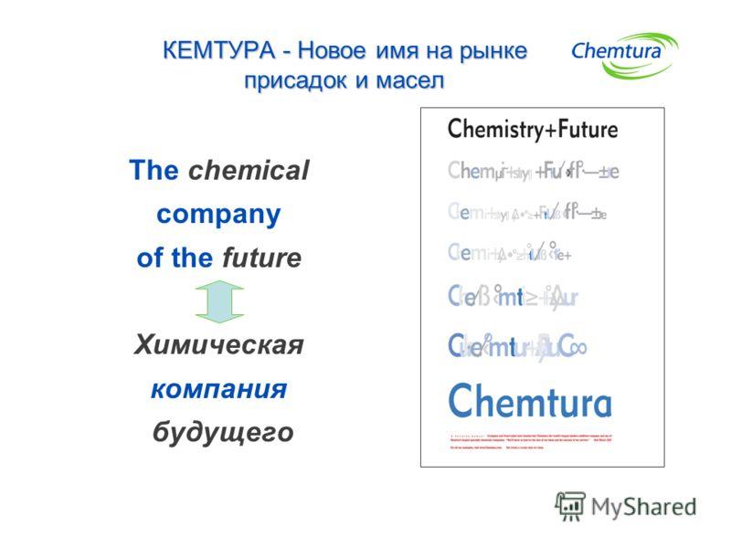 КЕМТУРА - Новое имя на рынке присадок и масел The chemical company of the future Химическая компания будущего