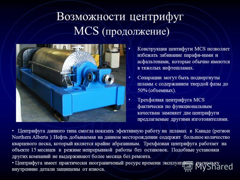 Возможности центрифуг MCS (продолжение) Конструкция центифуги MCS позволяет избежать забивание парафи-нами и асфальтенами, которые обычно имеются в тяжелых нефтешламах. Сепарации могут быть подвергнуты шламы с содержанием твердой фазы до 50% (объемны