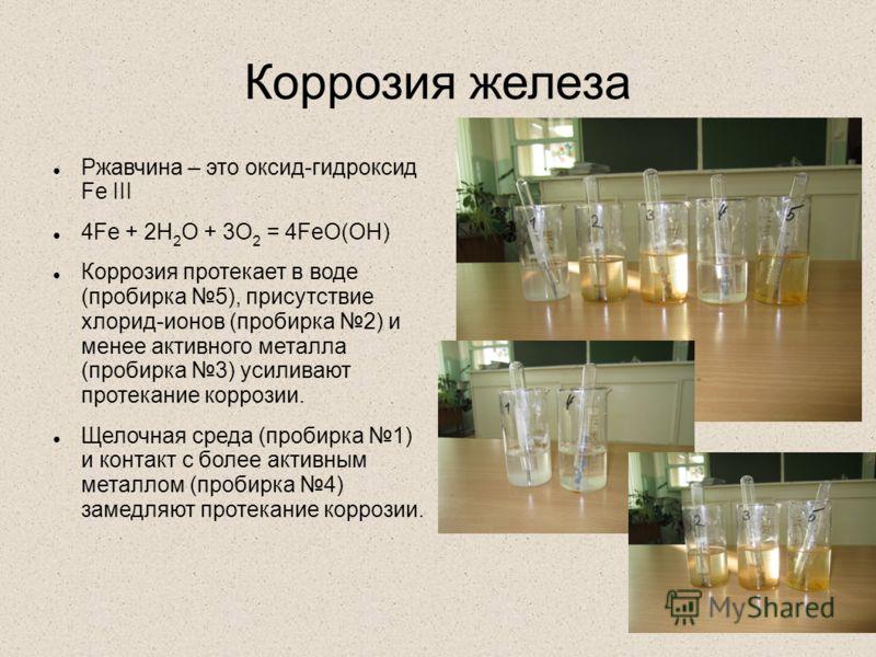 Коррозия железа Ржавчина – это оксид-гидроксид Fe III 4Fe + 2H 2 O + 3O 2 = 4FeO(OH) Коррозия протекает в воде (пробирка 5), присутствие хлорид-ионов (пробирка 2) и менее активного металла (пробирка 3) усиливают протекание коррозии. Щелочная среда (п
