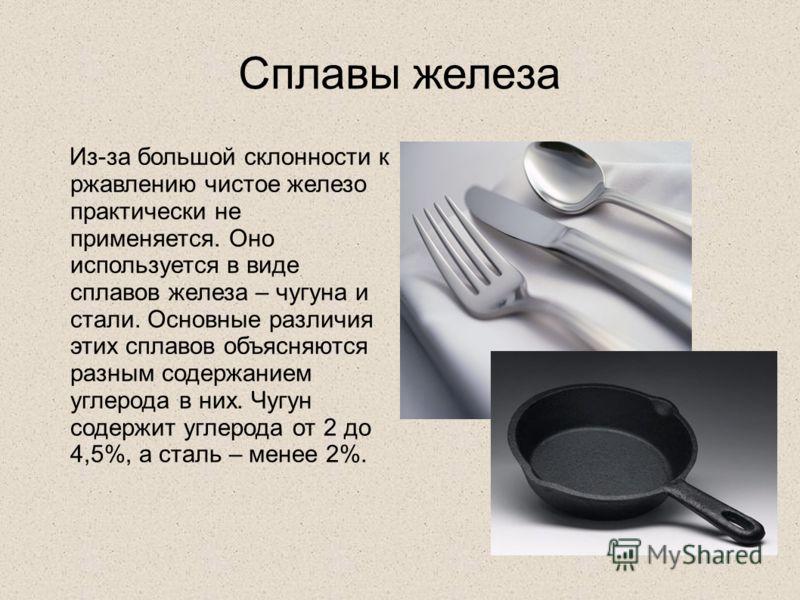 Сплавы железа Из-за большой склонности к ржавлению чистое железо практически не применяется. Оно используется в виде сплавов железа – чугуна и стали. Основные различия этих сплавов объясняются разным содержанием углерода в них. Чугун содержит углерод