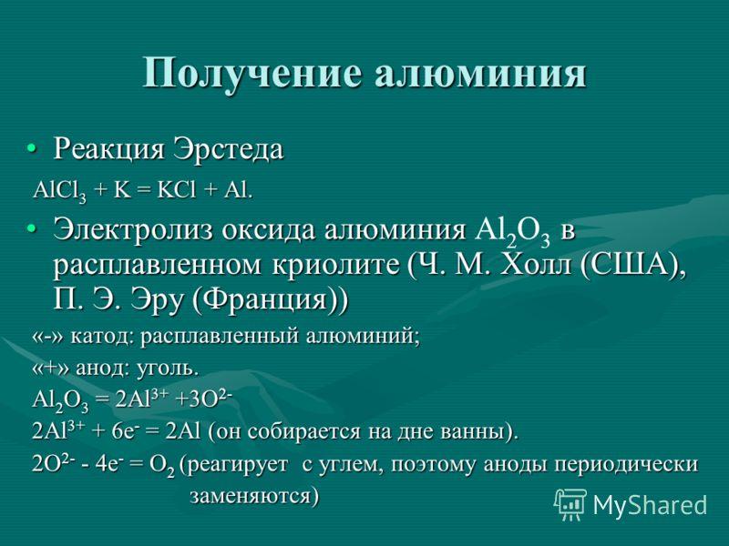 Получение алюминия Реакция ЭрстедаРеакция Эрстеда AlCl 3 + K = KCl + Al. AlCl 3 + K = KCl + Al. Электролиз оксида алюминия в расплавленном криолите (Ч. М. Холл (США), П. Э. Эру (Франция))Электролиз оксида алюминия Al 2 O 3 в расплавленном криолите (Ч