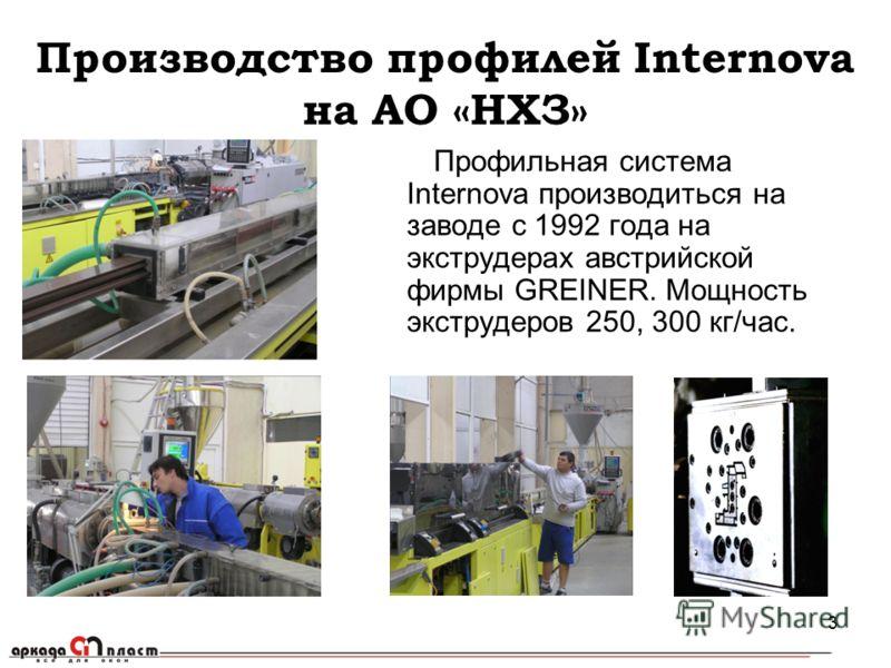 3 Производство профилей Internova на АО «НХЗ» Профильная система Internova производиться на заводе с 1992 года на экструдерах австрийской фирмы GREINER. Мощность экструдеров 250, 300 кг/час.