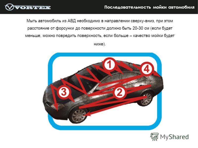 Последовательность мойки автомобиля Мыть автомобиль из АВД необходимо в направлении сверху-вниз, при этом расстояние от форсунки до поверхности должно быть 20-30 см (если будет меньше, можно повредить поверхность, если больше – качество мойки будет н