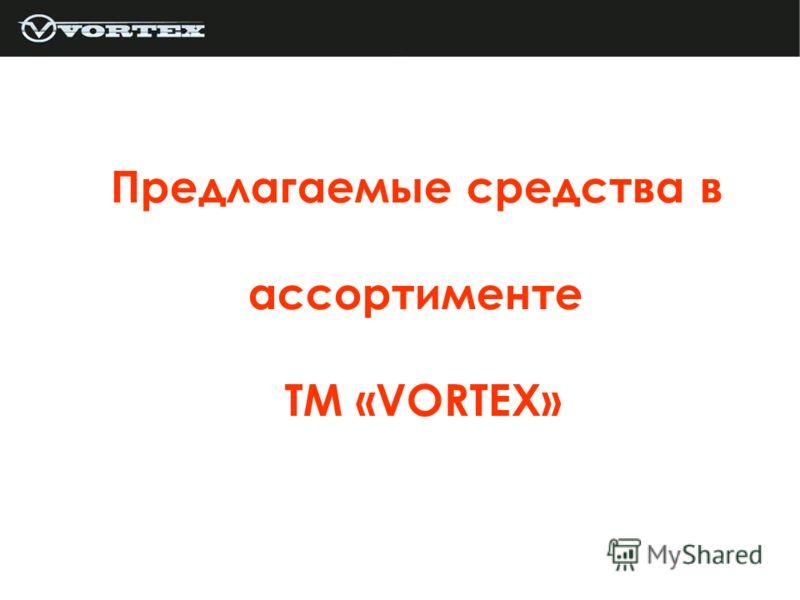 Предлагаемые средства в ассортименте ТМ «VORTEX»
