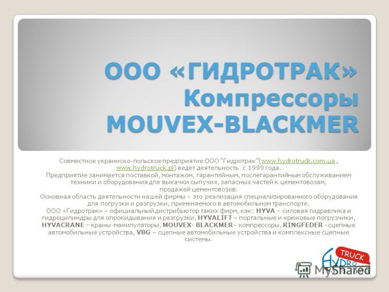 OOO «ГИДРОТРАК» Компрессоры MOUVEX-BLACKMER Совместное украинско-польское предприятие ООО Гидротрак(www.hydrotruck.com.ua, www.hydrotruck.pl) ведет деятельность с 1999 года.www.hydrotruck.com.ua www.hydrotruck.pl Предприятие занимается поставкой, мон