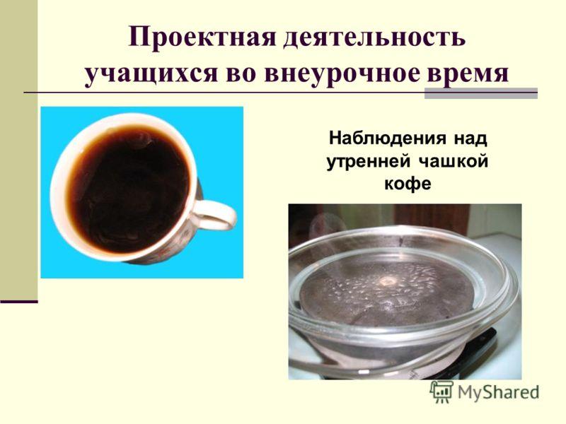 Проектная деятельность учащихся во внеурочное время Наблюдения над утренней чашкой кофе
