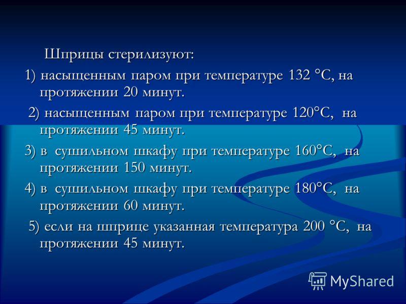 Шприцы стерилизуют: Шприцы стерилизуют: 1) насыщенным паром при температуре 132 °С, на протяжении 20 минут. 2) насыщенным паром при температуре 120°С, на протяжении 45 минут. 2) насыщенным паром при температуре 120°С, на протяжении 45 минут. 3) в суш