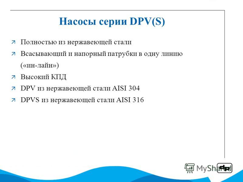 Насосы серии DPV(S) Полностью из нержавеющей стали Всасывающий и напорный патрубки в одну линию («ин-лайн») Высокий КПД DPV из нержавеющей стали AISI 304 DPVS из нержавеющей стали AISI 316