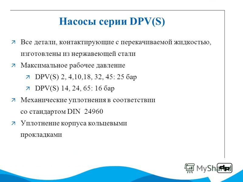 Насосы серии DPV(S) Все детали, контактирующие с перекачиваемой жидкостью, изготовлены из нержавеющей стали Максимальное рабочее давление DPV(S) 2, 4,10,18, 32, 45: 25 бар DPV(S) 14, 24, 65: 16 бар Механические уплотнения в соответствии со стандартом