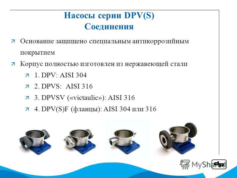 Насосы серии DPV(S) Соединения Основание защищено специальным антикоррозийным покрытием Корпус полностью изготовлен из нержавеющей стали 1. DPV: AISI 304 2. DPVS: AISI 316 3. DPVSV («victaulic»): AISI 316 4. DPV(S)F (фланцы): AISI 304 или 316