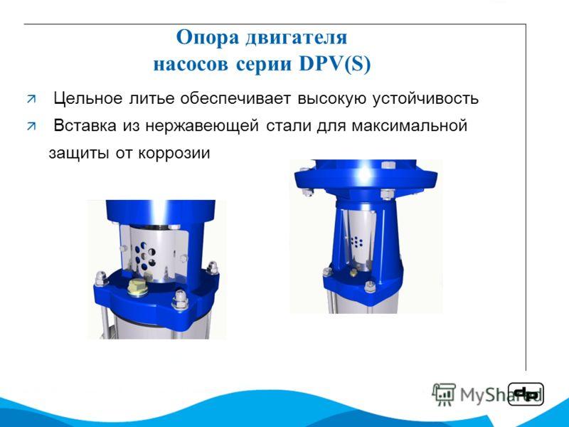 Опора двигателя насосов серии DPV(S) Цельное литье обеспечивает высокую устойчивость Вставка из нержавеющей стали для максимальной защиты от коррозии