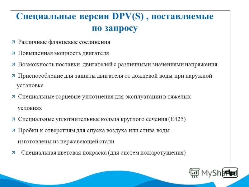 Специальные версии DPV(S), поставляемые по запросу Различные фланцевые соединения Повышенная мощность двигателя Возможность поставки двигателей с различными значениями напряжения Приспособление для защиты двигателя от дождевой воды при наружной устан