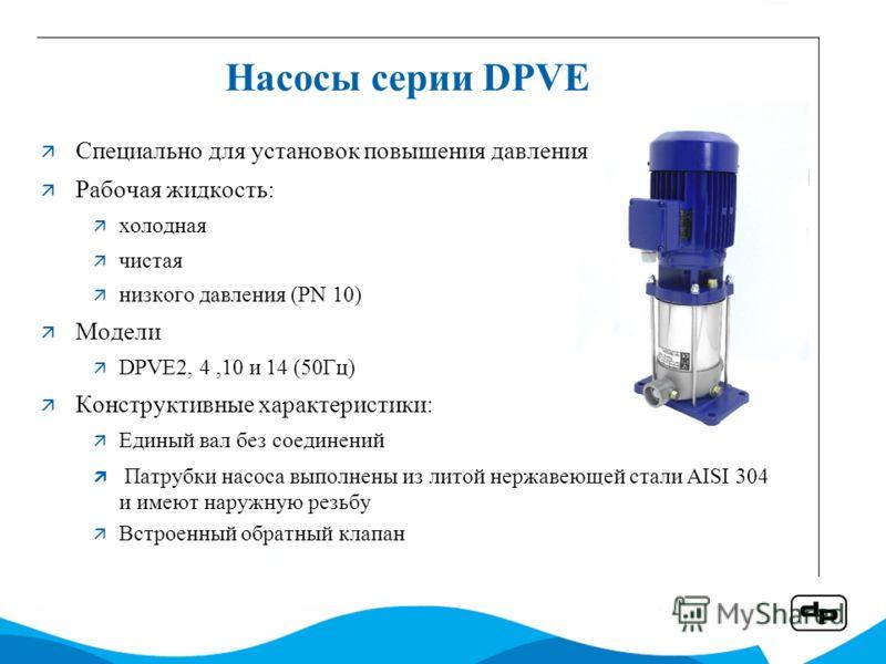 Насосы серии DPVE Специально для установок повышения давления Рабочая жидкость: холодная чистая низкого давления (PN 10) Модели DPVE2, 4,10 и 14 (50Гц) Конструктивные характеристики: Единый вал без соединений Патрубки насоса выполнены из литой нержав