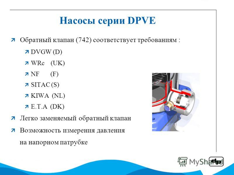 Насосы серии DPVE Обратный клапан (742) соответствует требованиям : DVGW (D) WRc (UK) NF (F) SITAC (S) KIWA (NL) E.T.A (DK) Легко заменяемый обратный клапан Возможность измерения давления на напорном патрубке