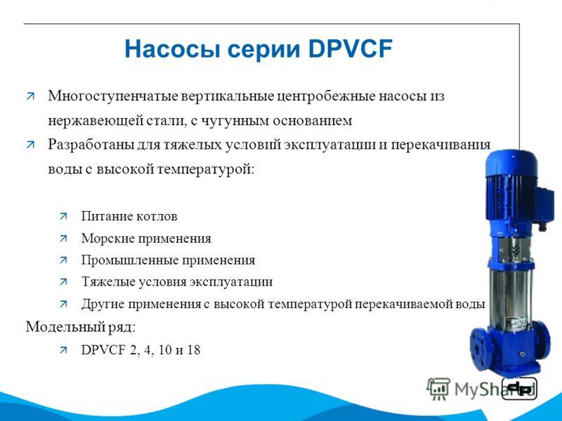 Насосы серии DPVCF Многоступенчатые вертикальные центробежные насосы из нержавеющей стали, с чугунным основанием Разработаны для тяжелых условий эксплуатации и перекачивания воды с высокой температурой: Питание котлов Морские применения Промышленные