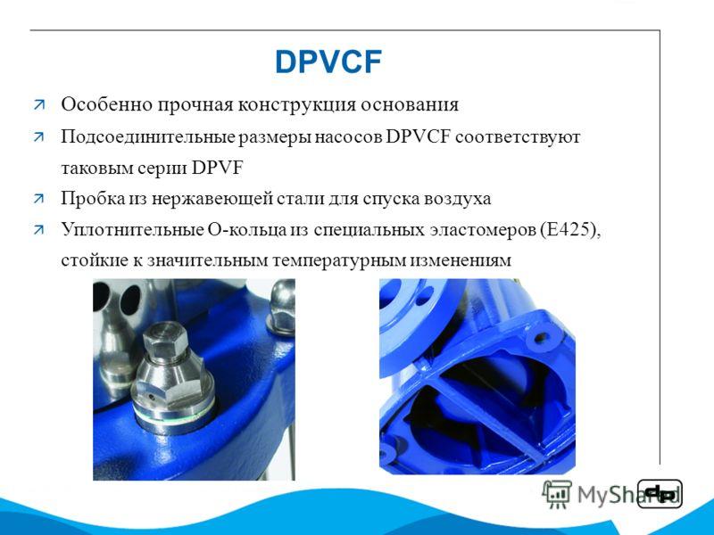 DPVCF Особенно прочная конструкция основания Подсоединительные размеры насосов DPVCF соответствуют таковым серии DPVF Пробка из нержавеющей стали для спуска воздуха Уплотнительные О-кольца из специальных эластомеров (E425), стойкие к значительным тем