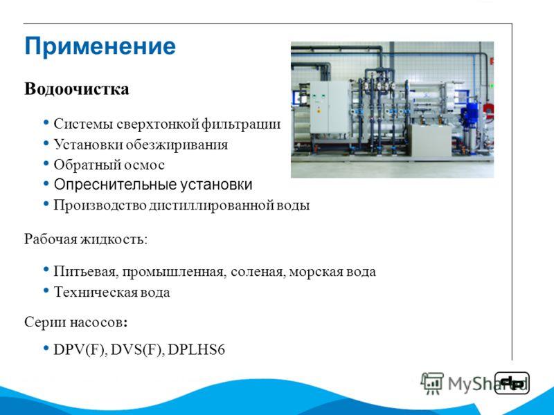 Системы сверхтонкой фильтрации Установки обезжиривания Обратный осмос Опреснительные установки Производство дистиллированной воды Рабочая жидкость: Питьевая, промышленная, соленая, морская вода Техническая вода Серии насосов: DPV(F), DVS(F), DPLHS6 В