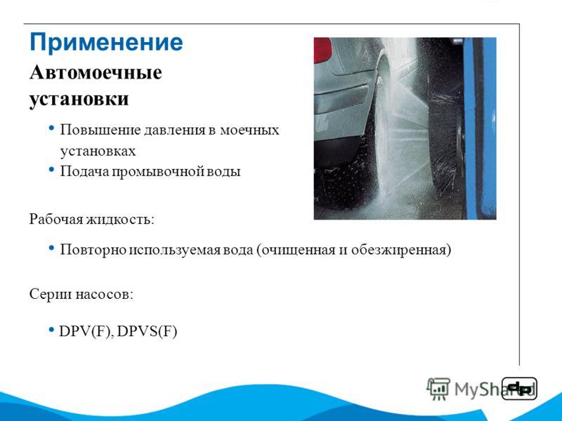 Повышение давления в моечных установках Подача промывочной воды Рабочая жидкость: Повторно используемая вода (очищенная и обезжиренная) Серии насосов: DPV(F), DPVS(F) Автомоечные установки Применение