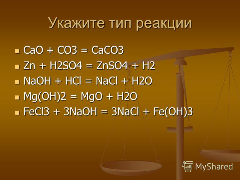 Укажите тип реакции CaO + CO3 = CaCO3 CaO + CO3 = CaCO3 Zn + H2SO4 = ZnSO4 + H2 Zn + H2SO4 = ZnSO4 + H2 NaOH + HCl = NaCl + H2O NaOH + HCl = NaCl + H2O Mg(OH)2 = MgO + H2O Mg(OH)2 = MgO + H2O FeCl3 + 3NaOH = 3NaCl + Fe(OH)3 FeCl3 + 3NaOH = 3NaCl + Fe
