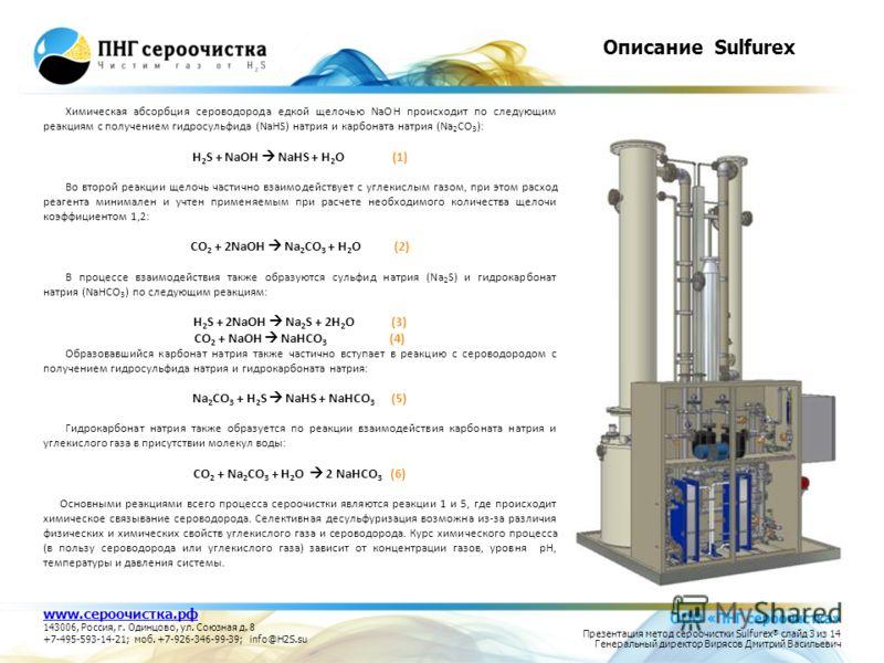 Описание Sulfurex Химическая абсорбция сероводорода едкой щелочью NaOH происходит по следующим реакциям с получением гидросульфида (NaHS) натрия и карбоната натрия (Na 2 CO 3 ): H 2 S + NaOH NaHS + H 2 O (1) Во второй реакции щелочь частично взаимоде