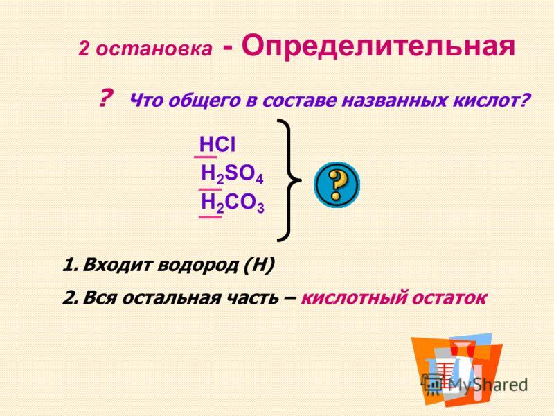2 остановка - Определительная ? Что общего в составе названных кислот? HCI H 2 SO 4 H 2 CO 3 1.Входит водород (Н) 2.Вся остальная часть – кислотный остаток