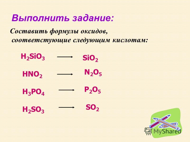 Выполнить задание: Составить формулы оксидов, соответстующие следующим кислотам: H 2 SiO 3 HNO 2 H 3 PO 4 H 2 SO 3 SiO 2 N2O5N2O5 P2O5P2O5 SO 2