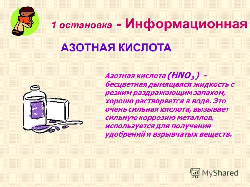 1 остановка - Информационная АЗОТНАЯ КИСЛОТА Азотная кислота (HNO 3 ) - бесцветная дымящаяся жидкость с резким раздражающим запахом, хорошо растворяется в воде. Это очень сильная кислота, вызывает сильную коррозию металлов, используется для получения
