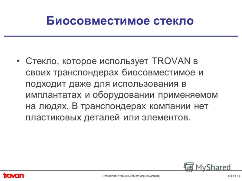 Slide # 16Transponder Product Overview and Advantages Биосовместимое стекло Стекло, которое использует TROVAN в своих транспондерах биосовместимое и подходит даже для использования в имплантатах и оборудовании применяемом на людях. В транспондерах ко