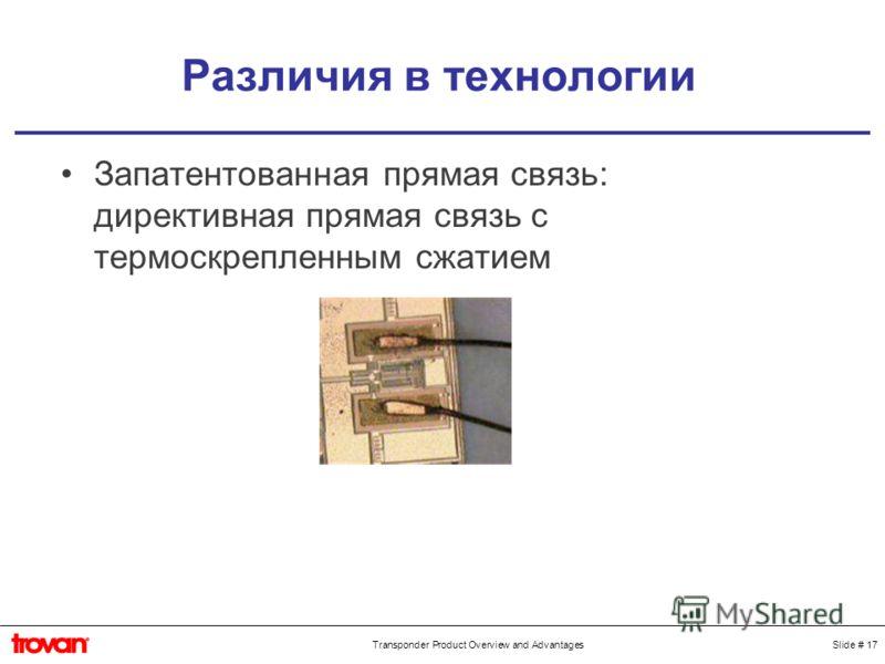 Slide # 17Transponder Product Overview and Advantages Различия в технологии Запатентованная прямая связь: директивная прямая связь с термоскрепленным сжатием
