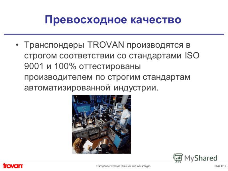 Slide # 19Transponder Product Overview and Advantages Превосходное качество Транспондеры TROVAN производятся в строгом соответствии со стандартами ISO 9001 и 100% оттестированы производителем по строгим стандартам автоматизированной индустрии.