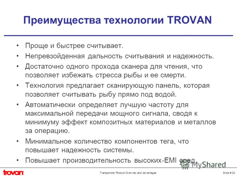 Slide # 22Transponder Product Overview and Advantages Преимущества технологии TROVAN Проще и быстрее считывает. Непревзойденная дальность считывания и надежность. Достаточно одного прохода сканера для чтения, что позволяет избежать стресса рыбы и ее